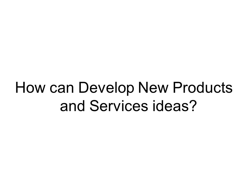 How can Develop New Products and Services ideas