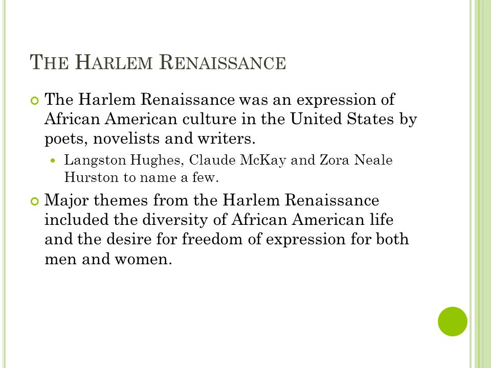 T HE H ARLEM R ENAISSANCE The Harlem Renaissance was an expression of African American culture in the United States by poets, novelists and writers.
