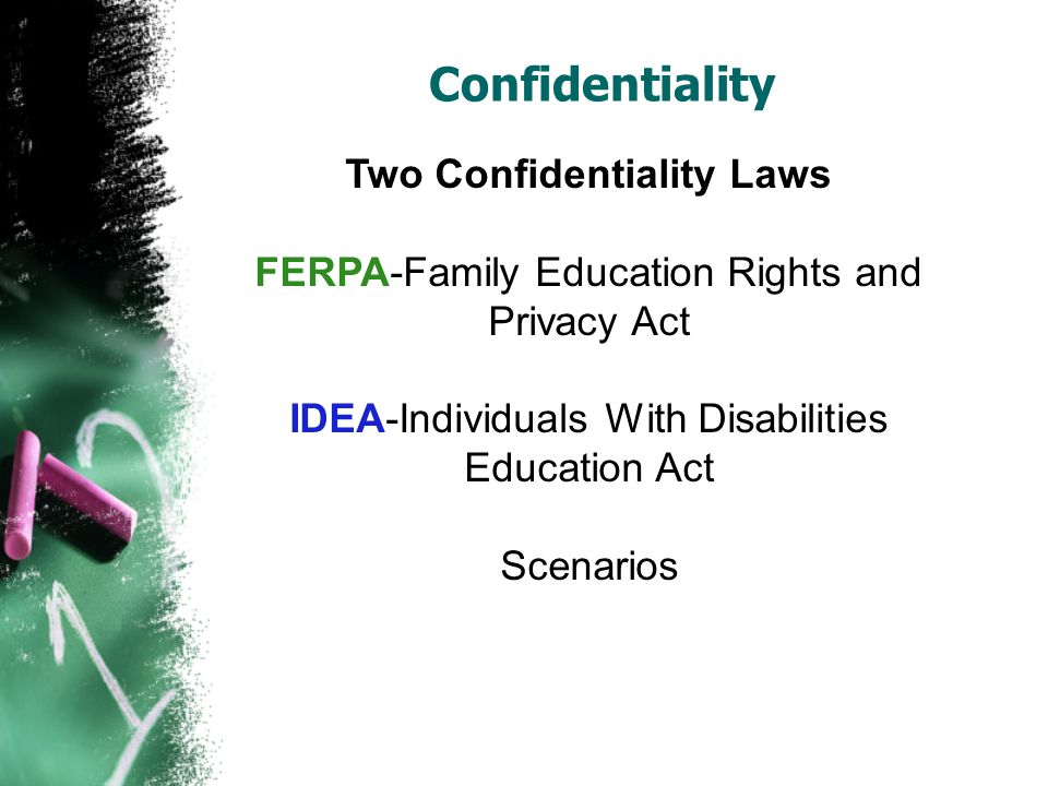 Confidentiality Two Confidentiality Laws FERPA-Family Education Rights and Privacy Act IDEA-Individuals With Disabilities Education Act Scenarios