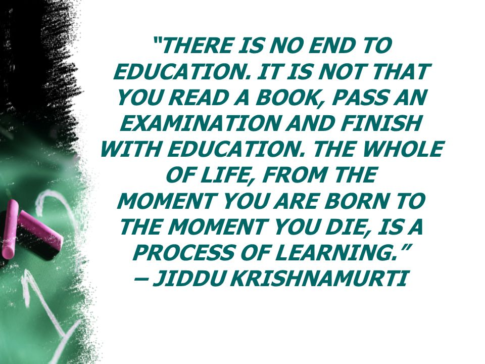 THERE IS NO END TO EDUCATION.