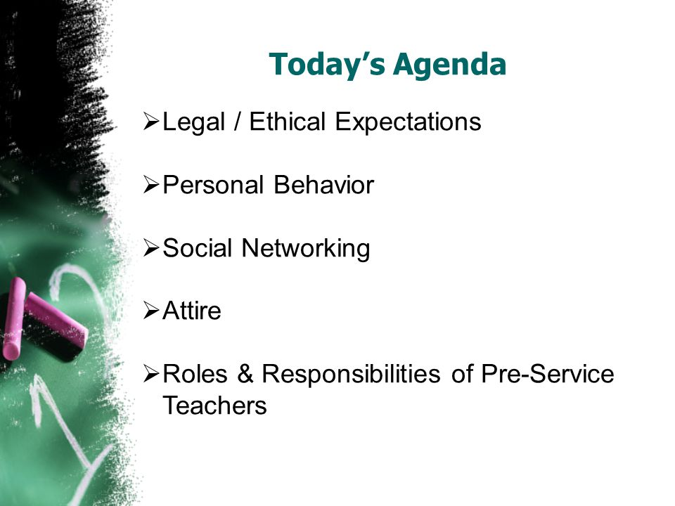 Todays Agenda Legal / Ethical Expectations Personal Behavior Social Networking Attire Roles & Responsibilities of Pre-Service Teachers