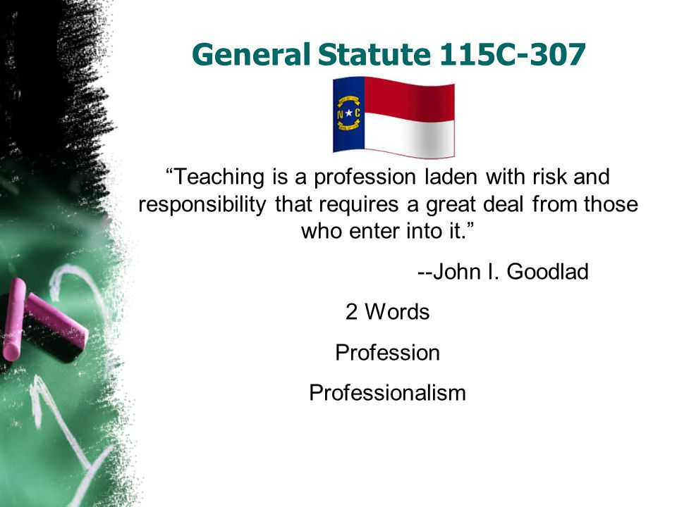 General Statute 115C-307 Teaching is a profession laden with risk and responsibility that requires a great deal from those who enter into it.