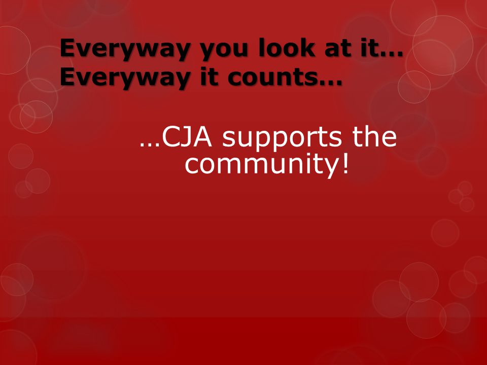 Everyway you look at it… Everyway it counts… …CJA supports the community!