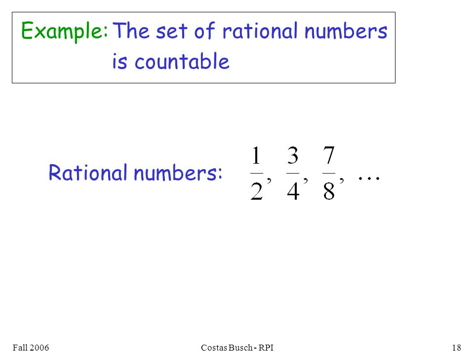 Fall 2006Costas Busch - RPI18 Example:The set of rational numbers is countable Rational numbers: