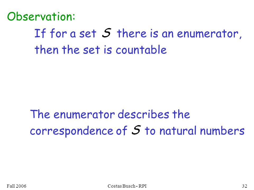 Fall 2006Costas Busch - RPI32 If for a set there is an enumerator, then the set is countable Observation: The enumerator describes the correspondence of to natural numbers