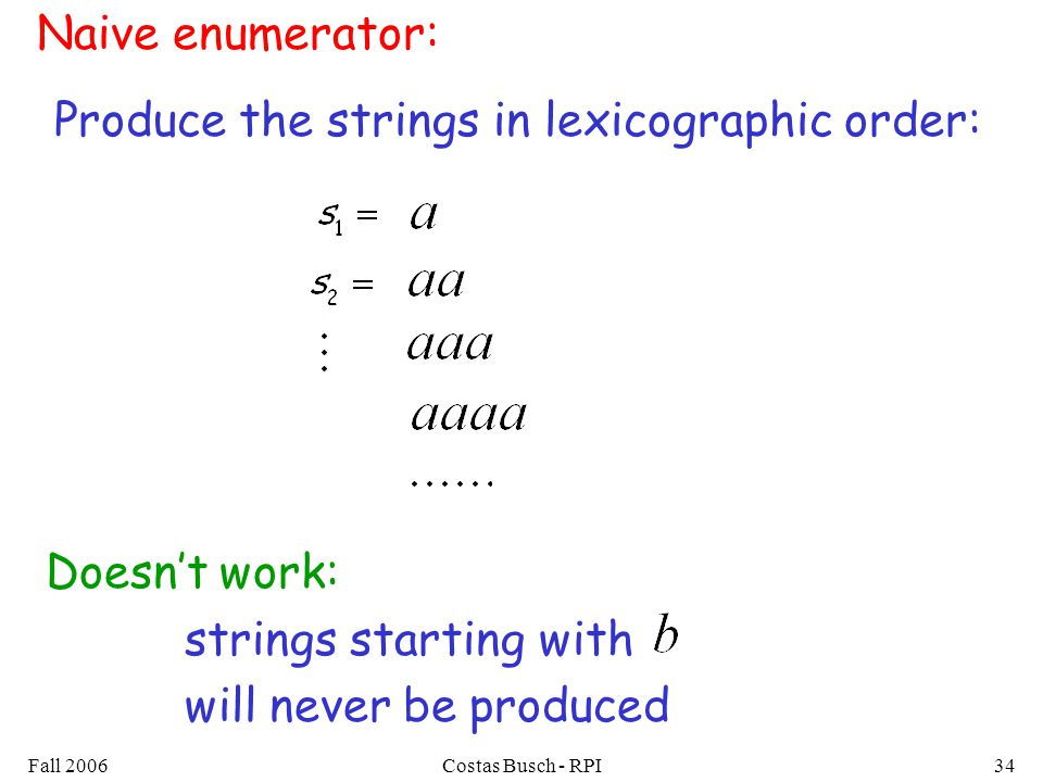 Fall 2006Costas Busch - RPI34 Naive enumerator: Produce the strings in lexicographic order: Doesnt work: strings starting with will never be produced
