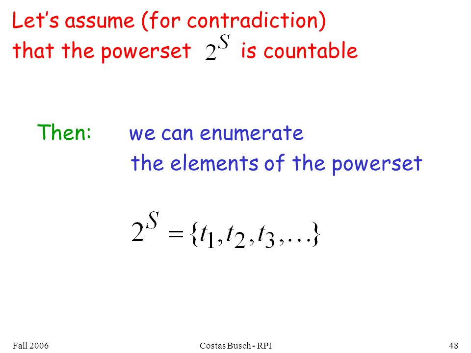 Fall 2006Costas Busch - RPI48 Lets assume (for contradiction) that the powerset is countable Then: we can enumerate the elements of the powerset