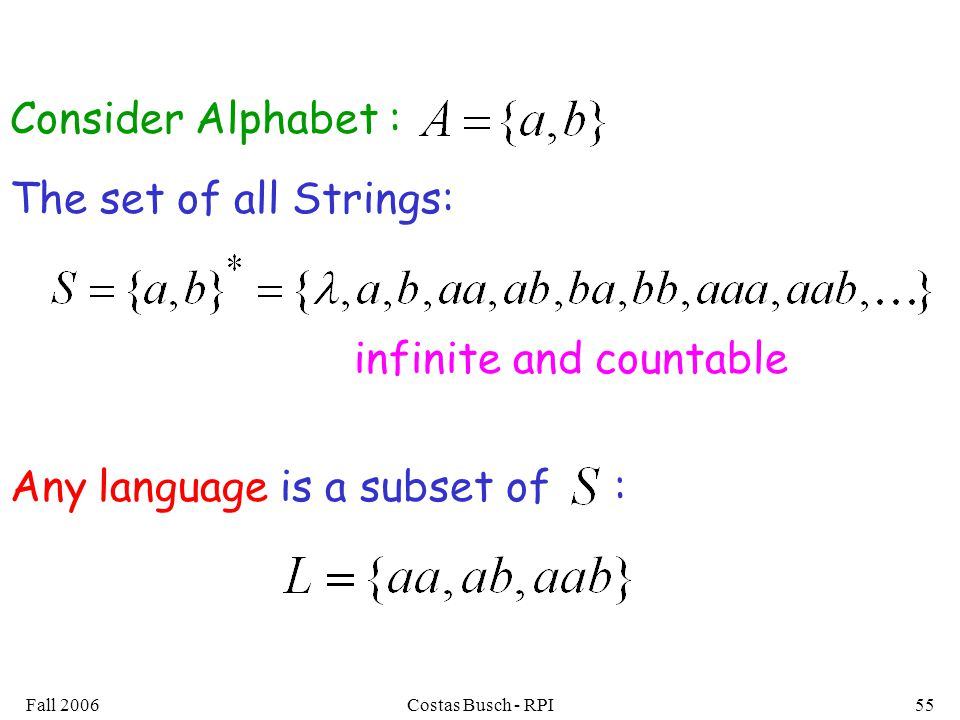 Fall 2006Costas Busch - RPI55 The set of all Strings: infinite and countable Any language is a subset of : Consider Alphabet :