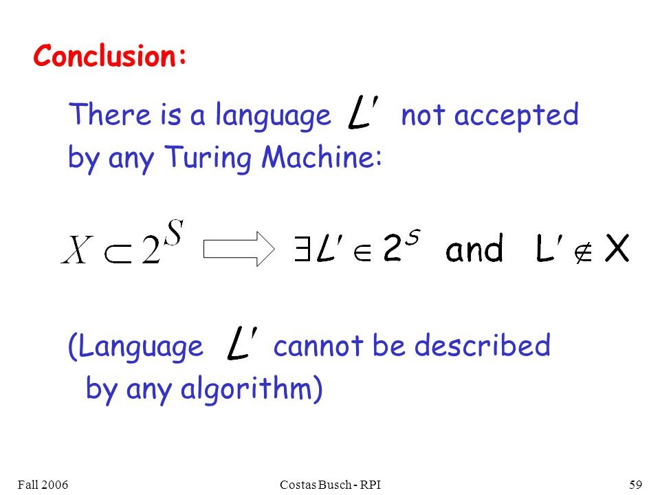 Fall 2006Costas Busch - RPI59 There is a language not accepted by any Turing Machine: (Language cannot be described by any algorithm) Conclusion: