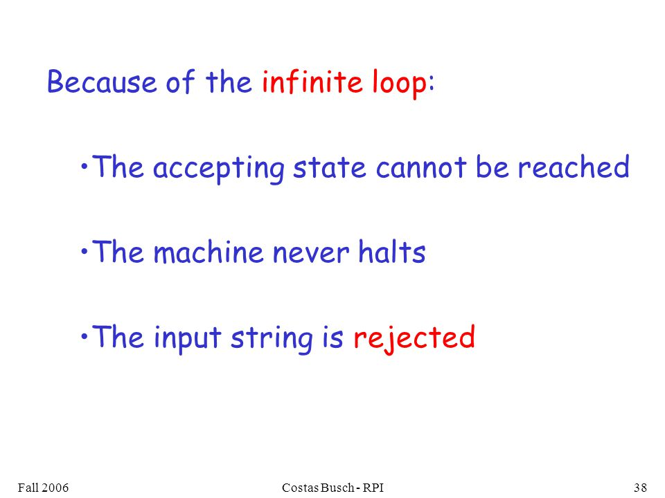Fall 2006Costas Busch - RPI38 Because of the infinite loop: The accepting state cannot be reached The machine never halts The input string is rejected