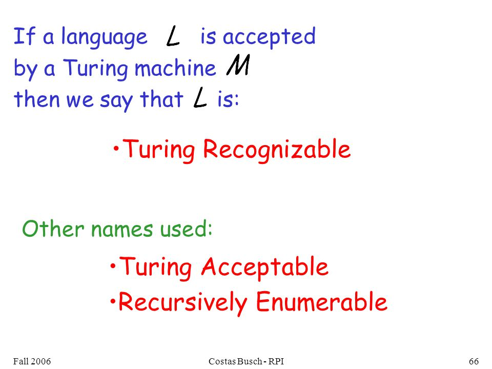 Fall 2006Costas Busch - RPI66 If a language is accepted by a Turing machine then we say that is: Turing Acceptable Recursively Enumerable Turing Recognizable Other names used: