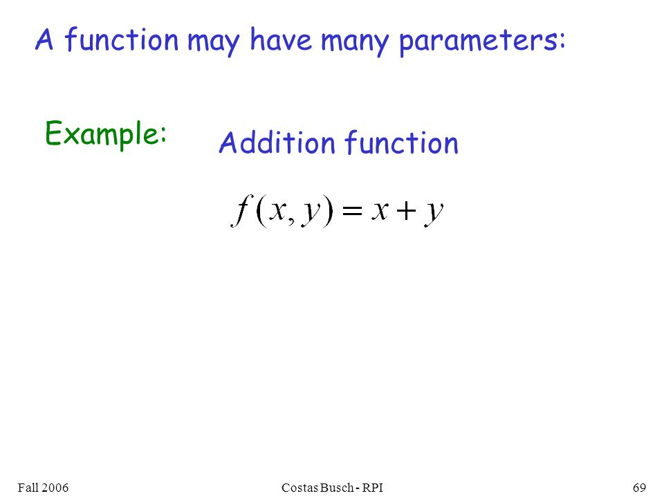 Fall 2006Costas Busch - RPI69 A function may have many parameters: Example: Addition function