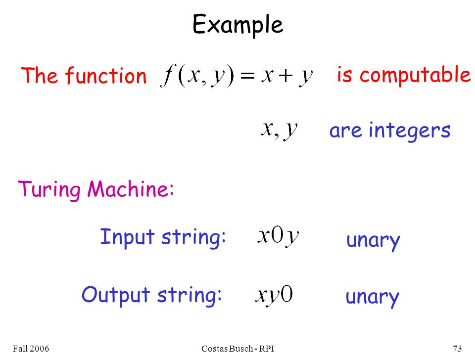 Fall 2006Costas Busch - RPI73 Example The function is computable Turing Machine: Input string: unary Output string: unary are integers