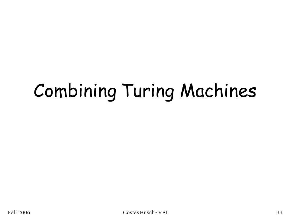 Fall 2006Costas Busch - RPI99 Combining Turing Machines