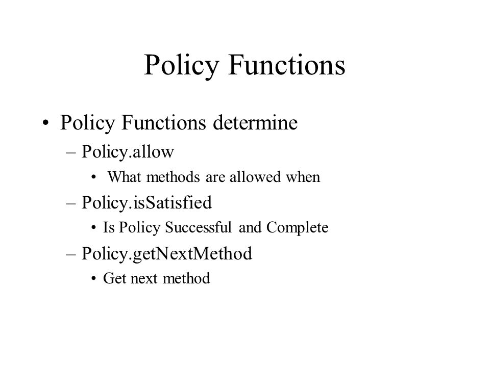 Policy Functions Policy Functions determine –Policy.allow What methods are allowed when –Policy.isSatisfied Is Policy Successful and Complete –Policy.getNextMethod Get next method