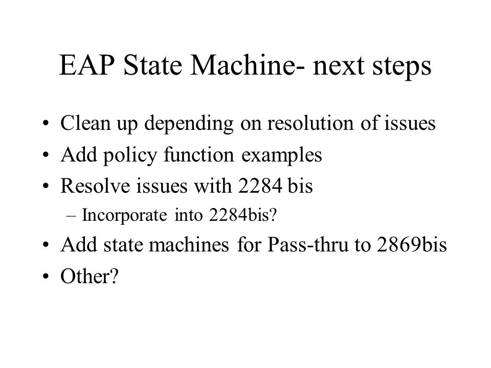 EAP State Machine- next steps Clean up depending on resolution of issues Add policy function examples Resolve issues with 2284 bis –Incorporate into 2284bis.