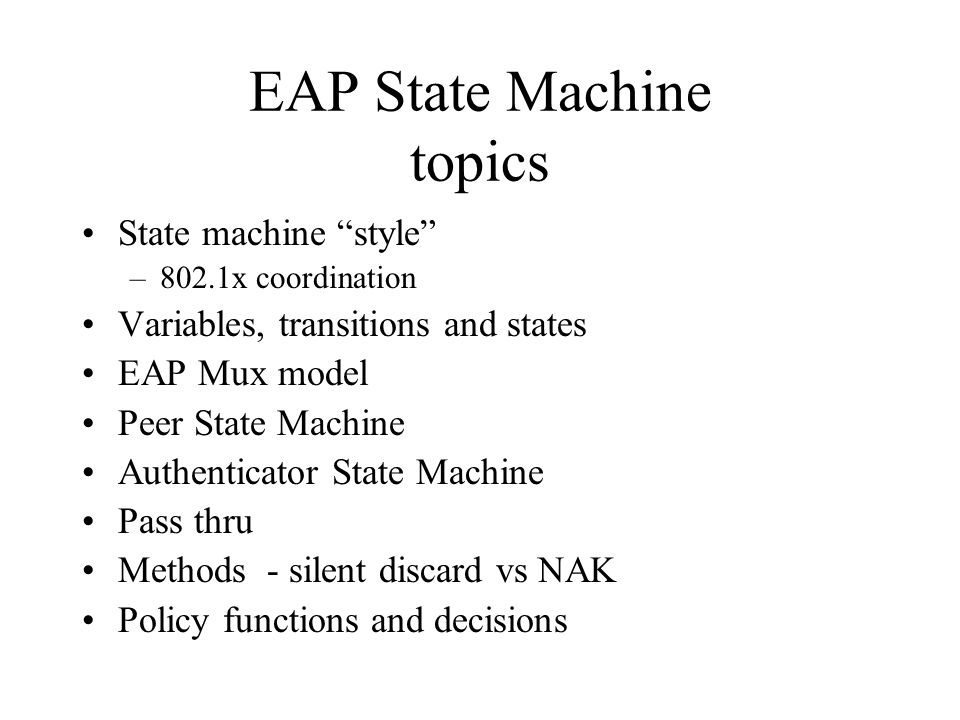 EAP State Machine topics State machine style –802.1x coordination Variables, transitions and states EAP Mux model Peer State Machine Authenticator State Machine Pass thru Methods - silent discard vs NAK Policy functions and decisions