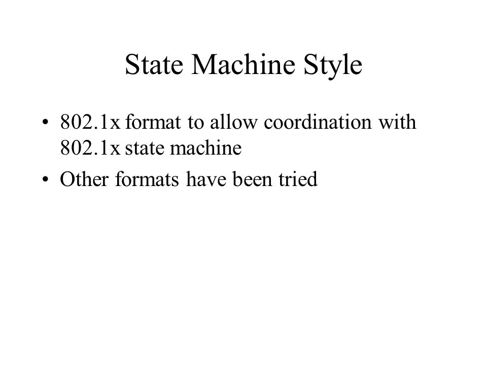 State Machine Style 802.1x format to allow coordination with 802.1x state machine Other formats have been tried