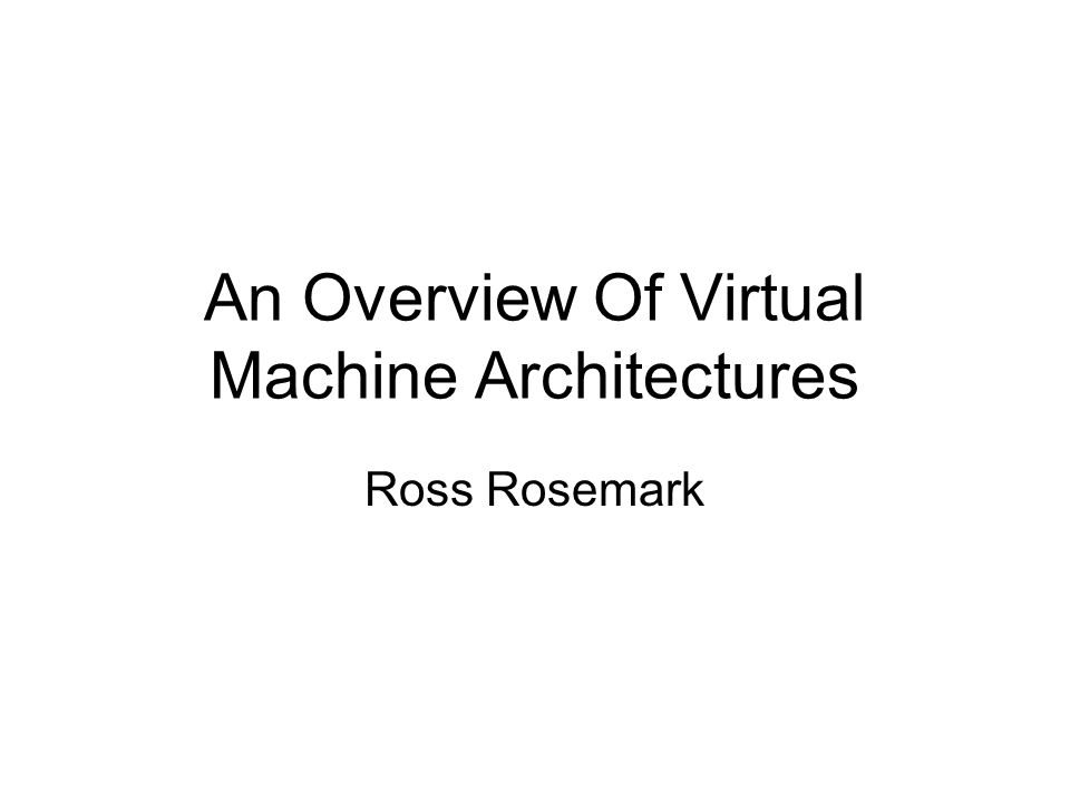 An Overview Of Virtual Machine Architectures Ross Rosemark