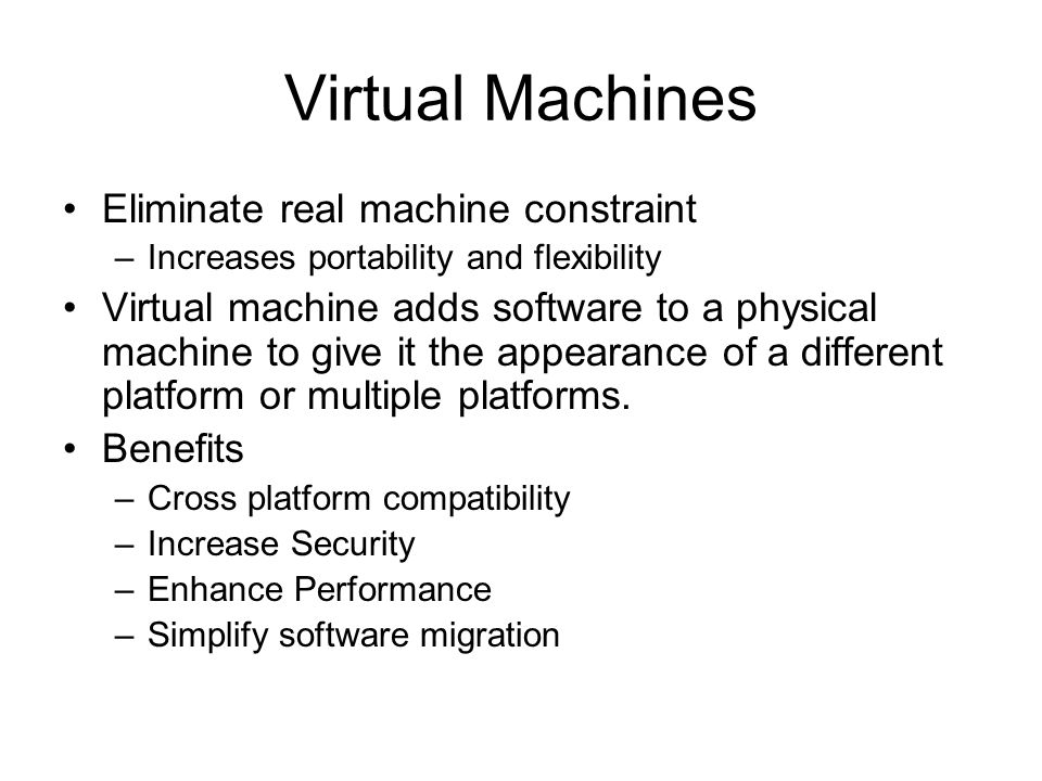 Virtual Machines Eliminate real machine constraint –Increases portability and flexibility Virtual machine adds software to a physical machine to give it the appearance of a different platform or multiple platforms.