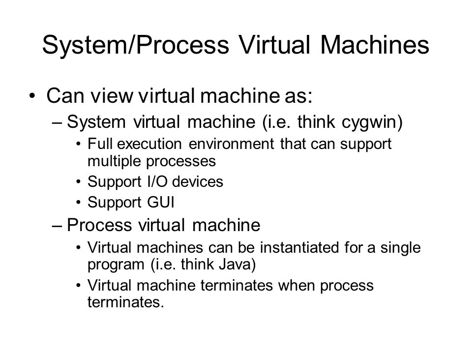 System/Process Virtual Machines Can view virtual machine as: –System virtual machine (i.e.