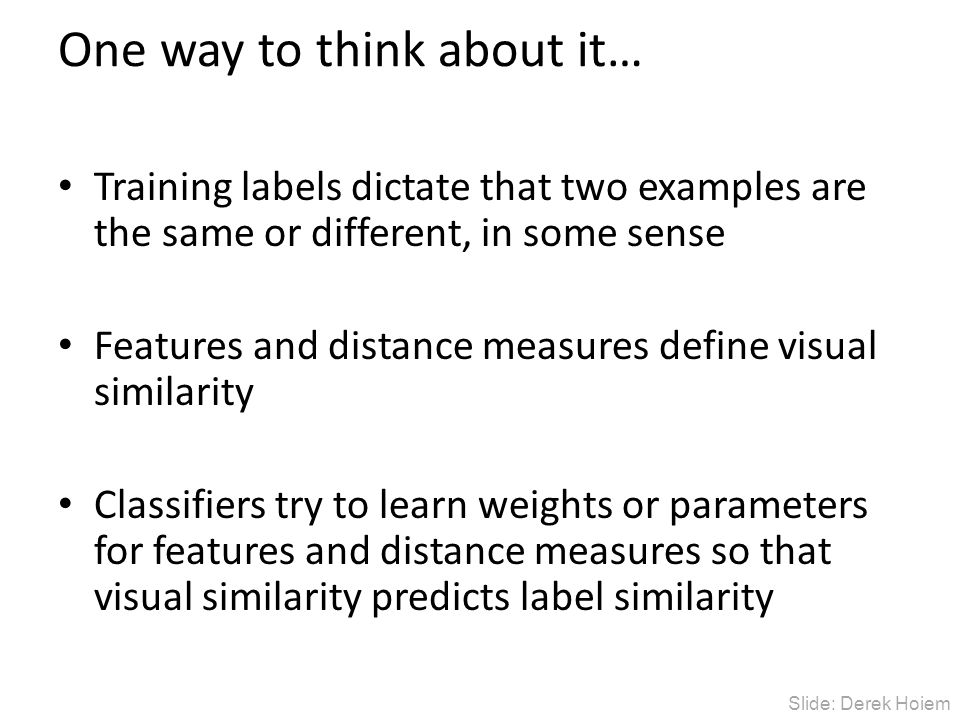 One way to think about it… Training labels dictate that two examples are the same or different, in some sense Features and distance measures define visual similarity Classifiers try to learn weights or parameters for features and distance measures so that visual similarity predicts label similarity Slide: Derek Hoiem