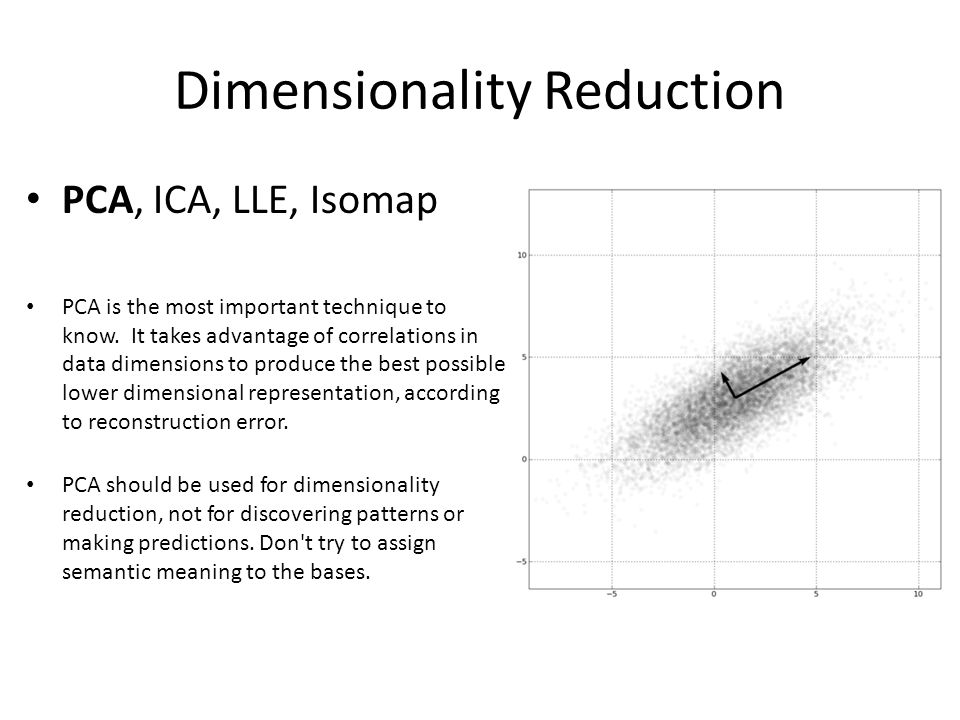 Dimensionality Reduction PCA, ICA, LLE, Isomap PCA is the most important technique to know.