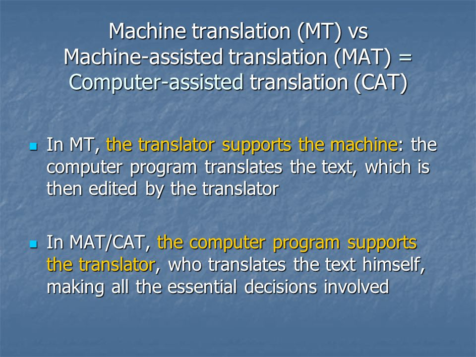 Machine translation (MT) vs Machine-assisted translation (MAT) = Computer-assisted translation (CAT) In MT, the translator supports the machine: the computer program translates the text, which is then edited by the translator In MT, the translator supports the machine: the computer program translates the text, which is then edited by the translator In MAT/CAT, the computer program supports the translator, who translates the text himself, making all the essential decisions involved In MAT/CAT, the computer program supports the translator, who translates the text himself, making all the essential decisions involved