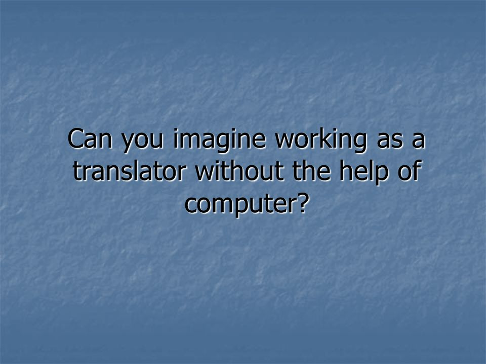 Can you imagine working as a translator without the help of computer