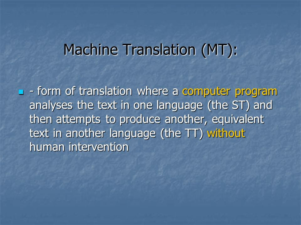 Machine Translation (MT): - form of translation where a computer program analyses the text in one language (the ST) and then attempts to produce another, equivalent text in another language (the TT) without human intervention - form of translation where a computer program analyses the text in one language (the ST) and then attempts to produce another, equivalent text in another language (the TT) without human intervention