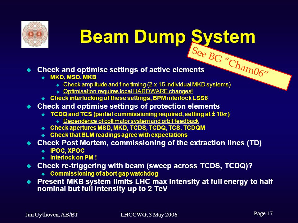 Jan Uythoven, AB/BTLHCCWG, 3 May 2006 Page 17 Beam Dump System Check and optimise settings of active elements MKD, MSD, MKB Check amplitude and fine timing (2 x 15 individual MKD systems) Optimisation requires local HARDWARE changes.