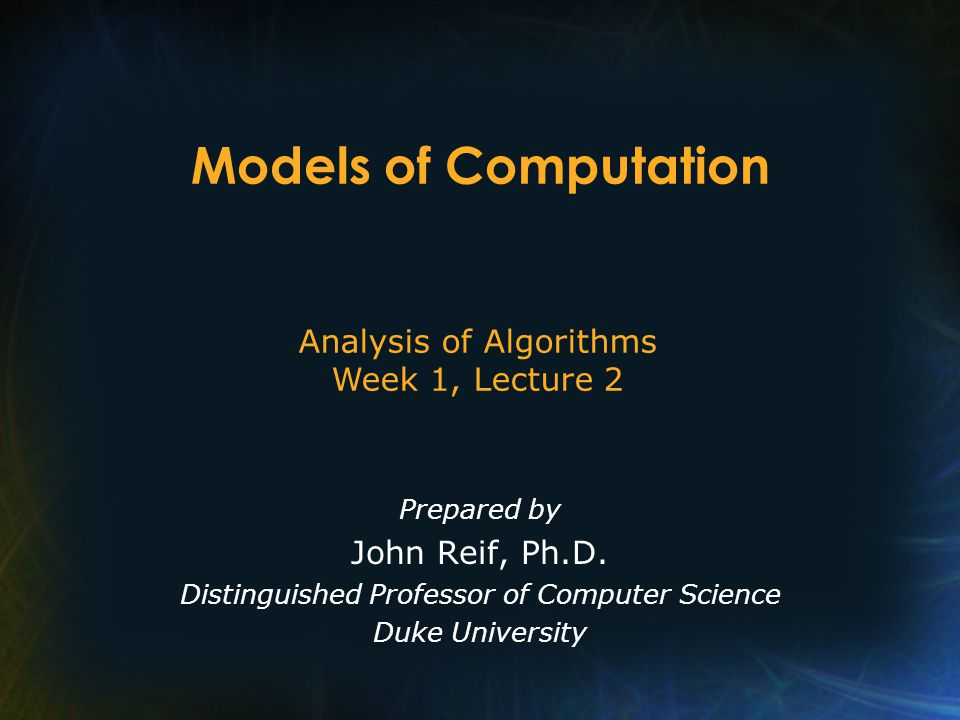 Models of Computation Prepared by John Reif, Ph.D.