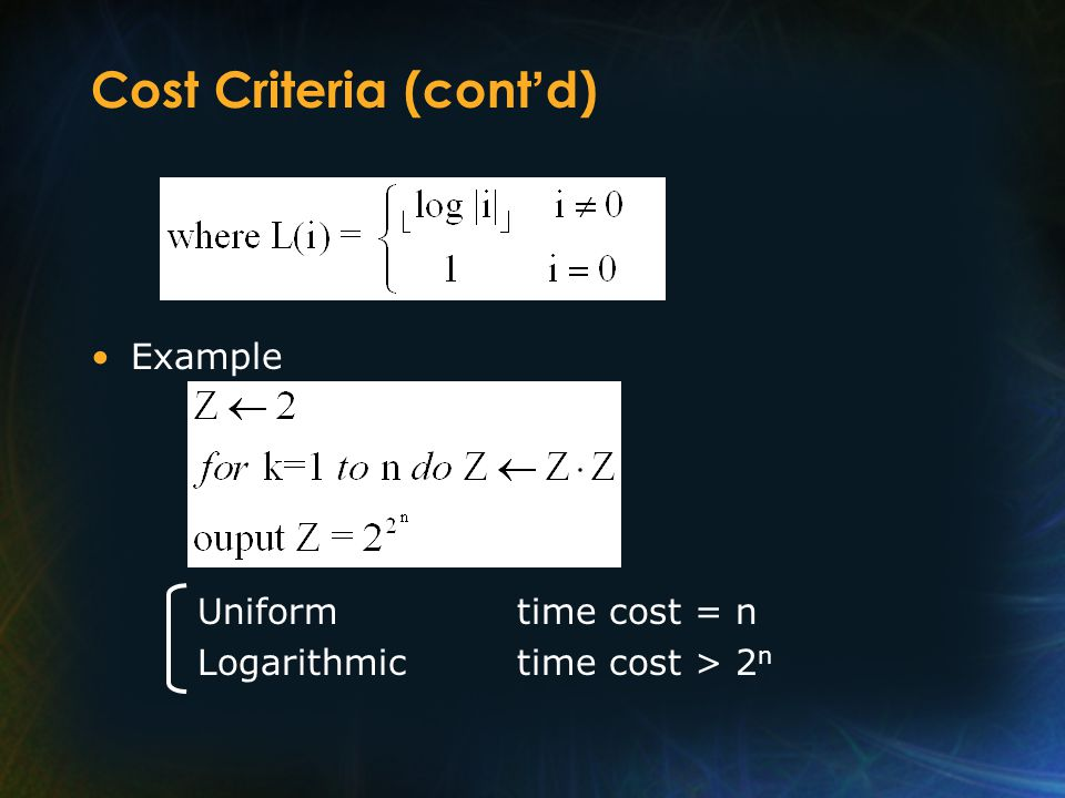 Cost Criteria (cont d) Example Uniformtime cost = n Logarithmictime cost > 2 n