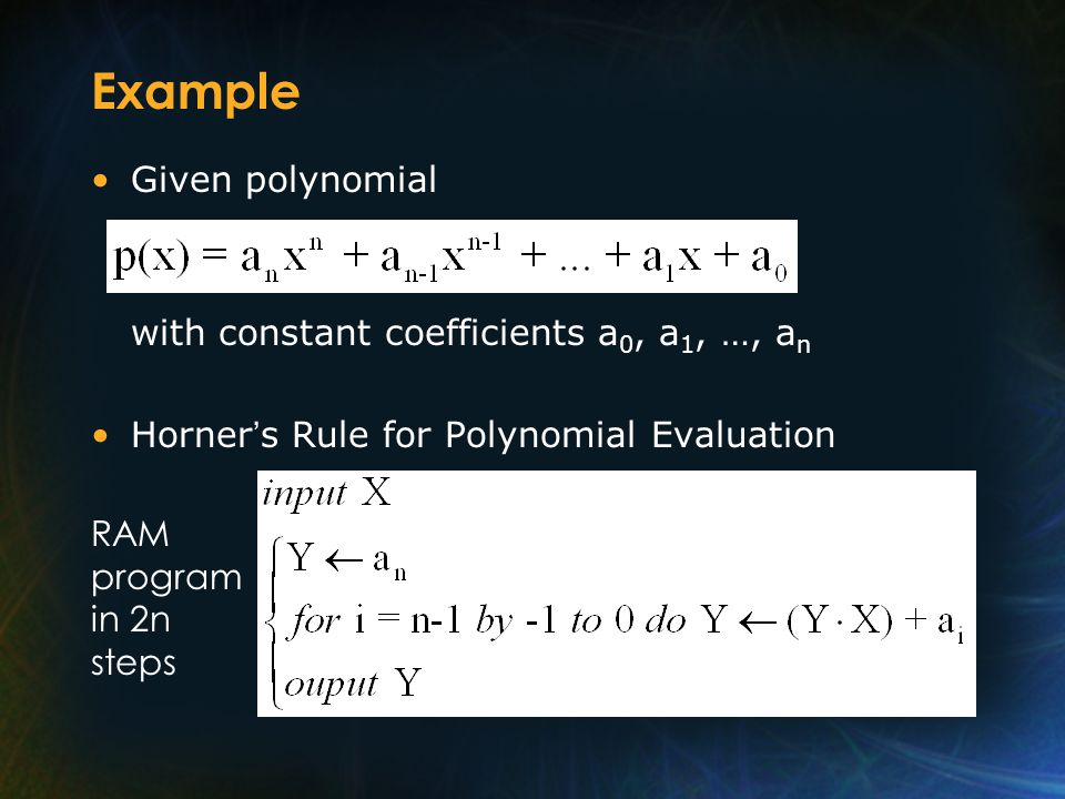 Example Given polynomial with constant coefficients a 0, a 1, …, a n Horner s Rule for Polynomial Evaluation RAM program in 2n steps