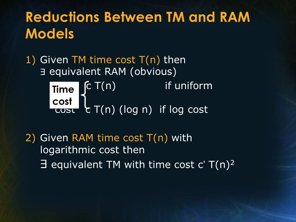 Reductions Between TM and RAM Models 1)Given TM time cost T(n) then equivalent RAM (obvious) Time c T(n) if uniform cost cost c T(n) (log n) if log cost 2)Given RAM time cost T(n) with logarithmic cost then equivalent TM with time cost c T(n) 2 Time cost