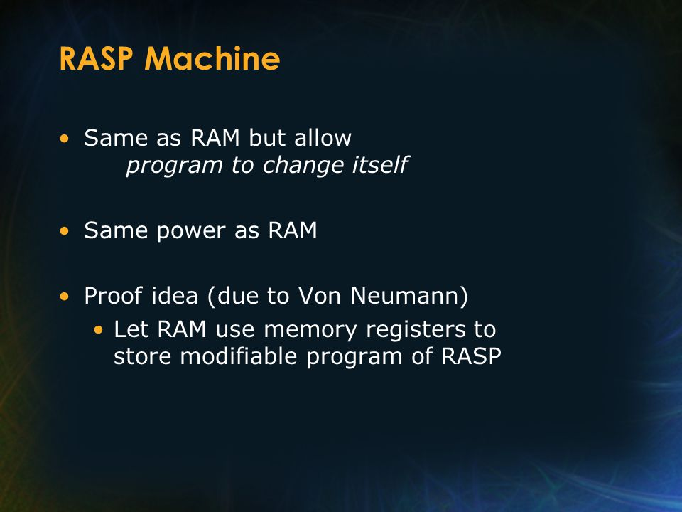 RASP Machine Same as RAM but allow program to change itself Same power as RAM Proof idea (due to Von Neumann) Let RAM use memory registers to store modifiable program of RASP