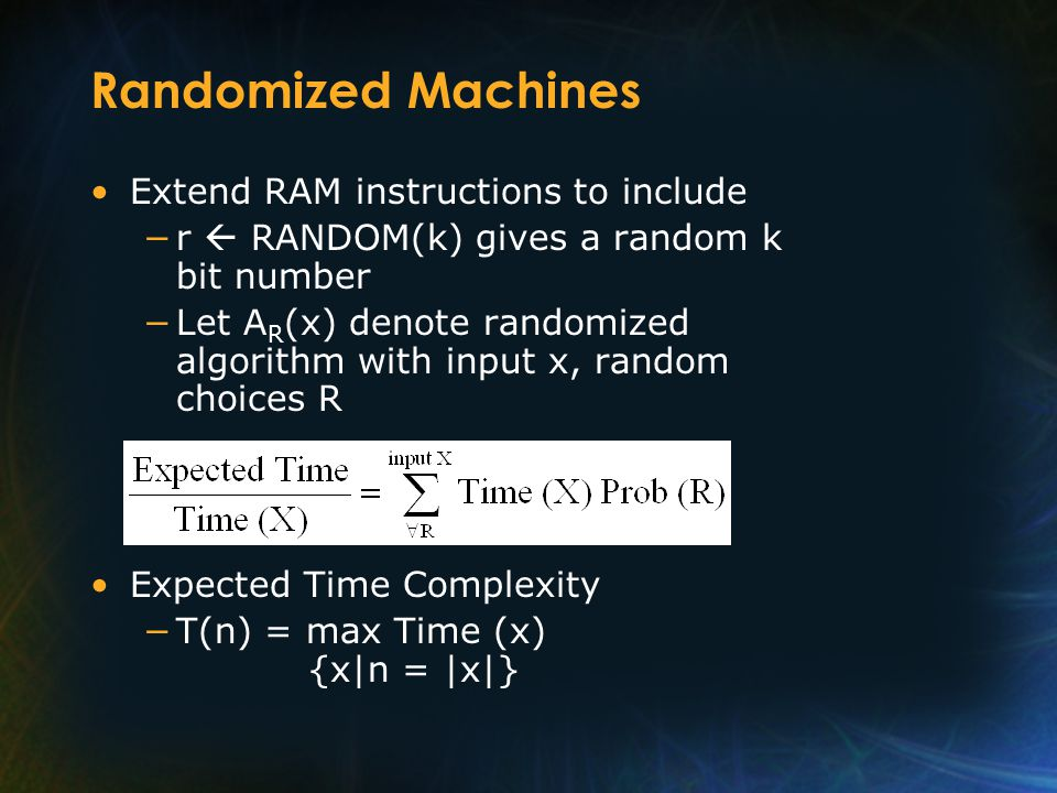 Randomized Machines Extend RAM instructions to include r RANDOM(k) gives a random k bit number Let A R (x) denote randomized algorithm with input x, random choices R Expected Time Complexity T(n) = max Time (x) {x|n = |x|}