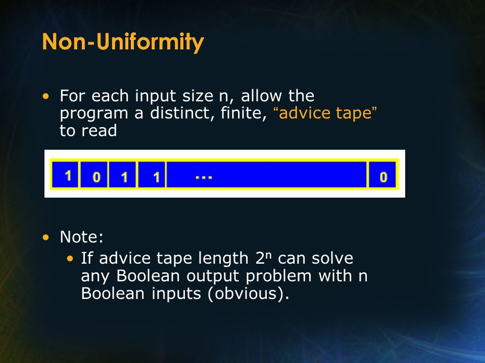 Non-Uniformity For each input size n, allow the program a distinct, finite, advice tape to read Note: If advice tape length 2 n can solve any Boolean output problem with n Boolean inputs (obvious).