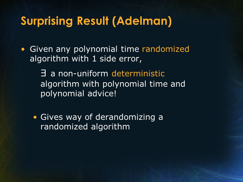 Surprising Result (Adelman) Given any polynomial time randomized algorithm with 1 side error, a non-uniform deterministic algorithm with polynomial time and polynomial advice.