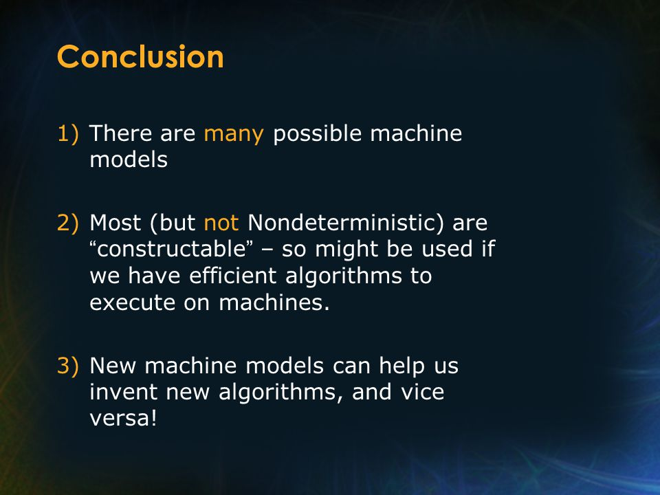 Conclusion 1)There are many possible machine models 2)Most (but not Nondeterministic) are constructable – so might be used if we have efficient algorithms to execute on machines.