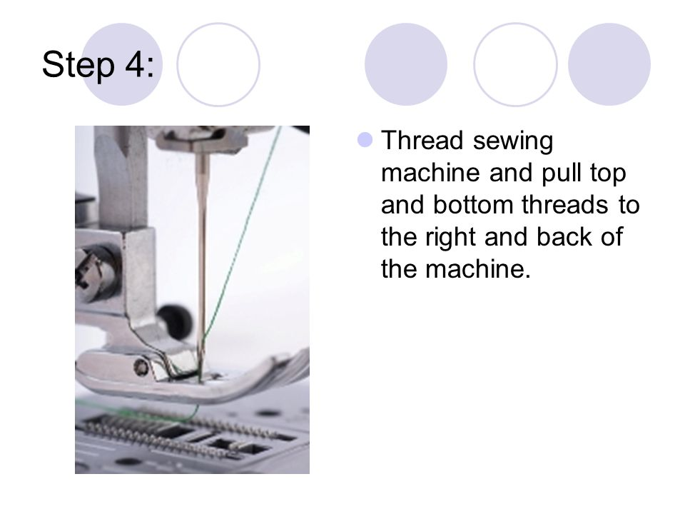 Step 4: Thread sewing machine and pull top and bottom threads to the right and back of the machine.