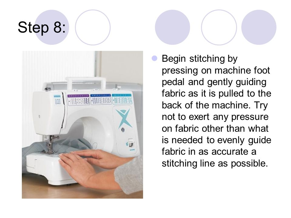Step 8: Begin stitching by pressing on machine foot pedal and gently guiding fabric as it is pulled to the back of the machine.
