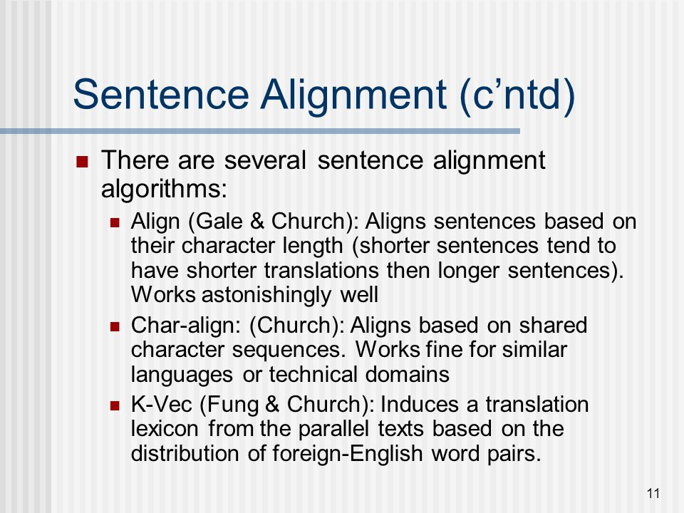 11 Sentence Alignment (cntd) There are several sentence alignment algorithms: Align (Gale & Church): Aligns sentences based on their character length (shorter sentences tend to have shorter translations then longer sentences).