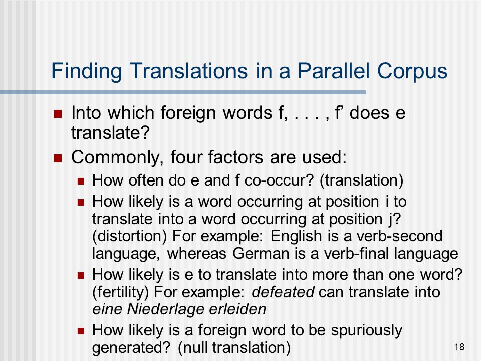 18 Finding Translations in a Parallel Corpus Into which foreign words f,..., f does e translate.