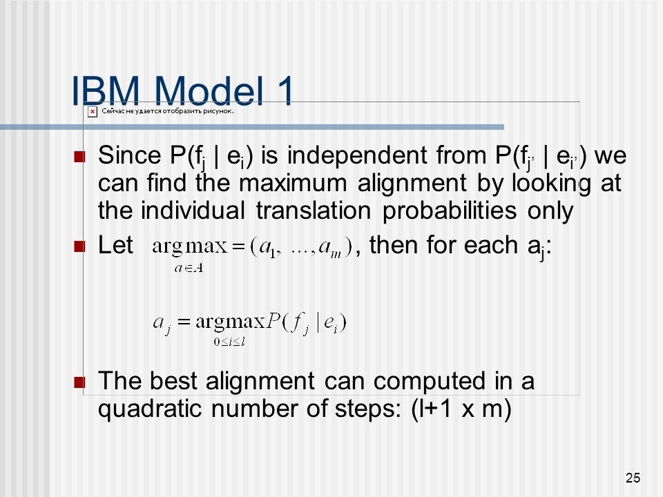 25 IBM Model 1 Since P(f j | e i ) is independent from P(f j | e i ) we can find the maximum alignment by looking at the individual translation probabilities only Let, then for each a j : The best alignment can computed in a quadratic number of steps: (l+1 x m)