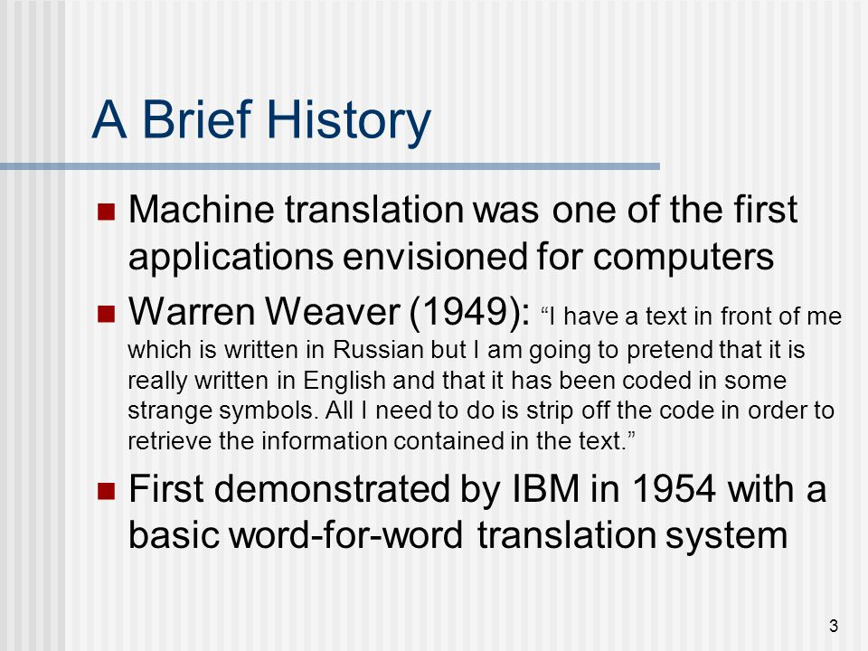 3 A Brief History Machine translation was one of the first applications envisioned for computers Warren Weaver (1949): I have a text in front of me which is written in Russian but I am going to pretend that it is really written in English and that it has been coded in some strange symbols.