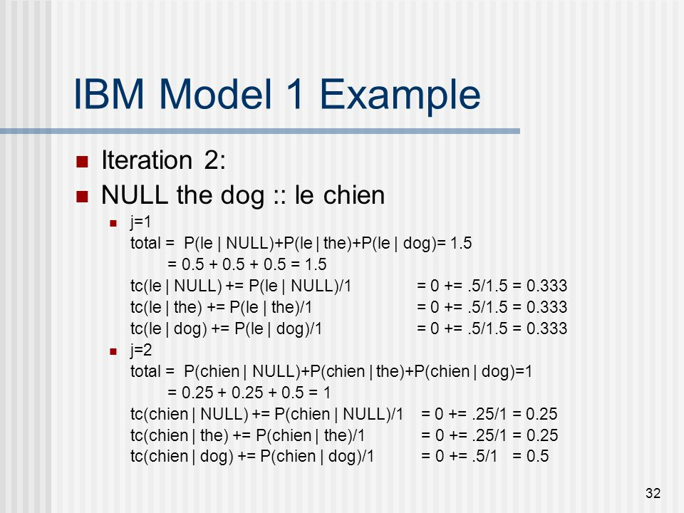 32 IBM Model 1 Example Iteration 2: NULL the dog :: le chien j=1 total = P(le | NULL)+P(le | the)+P(le | dog)= 1.5 = 0.5 + 0.5 + 0.5 = 1.5 tc(le | NULL) += P(le | NULL)/1 = 0 +=.5/1.5 = 0.333 tc(le | the) += P(le | the)/1= 0 +=.5/1.5 = 0.333 tc(le | dog) += P(le | dog)/1= 0 +=.5/1.5 = 0.333 j=2 total = P(chien | NULL)+P(chien | the)+P(chien | dog)=1 = 0.25 + 0.25 + 0.5 = 1 tc(chien | NULL) += P(chien | NULL)/1 = 0 +=.25/1 = 0.25 tc(chien | the) += P(chien | the)/1 = 0 +=.25/1 = 0.25 tc(chien | dog) += P(chien | dog)/1 = 0 +=.5/1 = 0.5