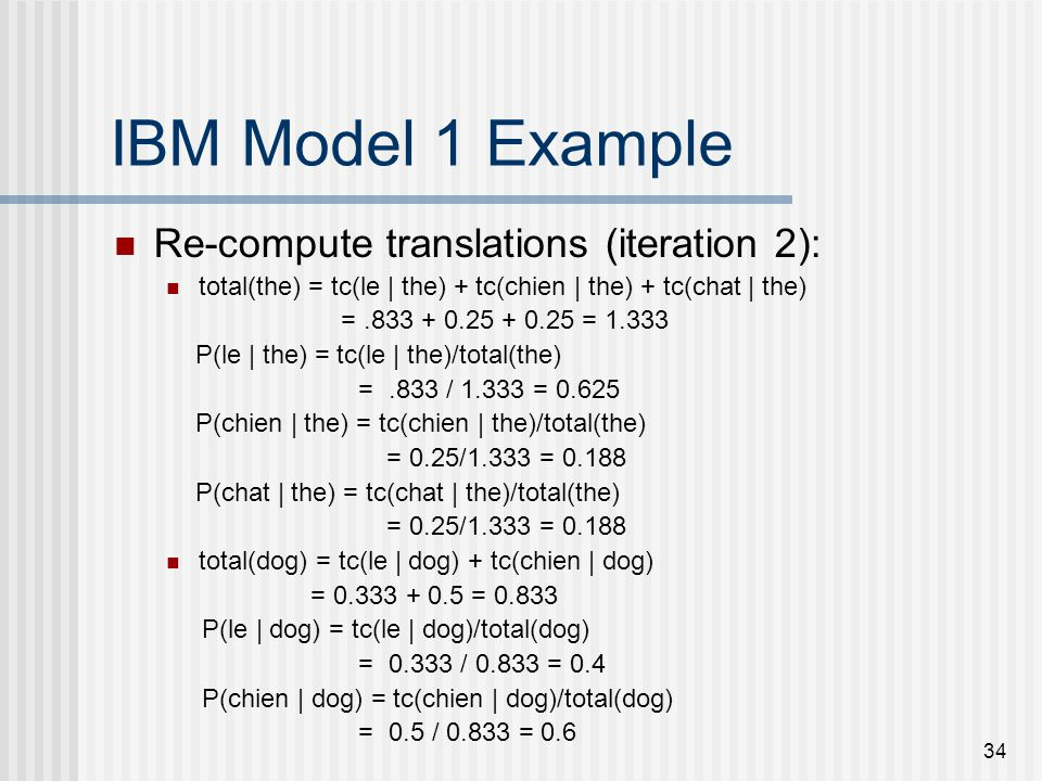 34 IBM Model 1 Example Re-compute translations (iteration 2): total(the) = tc(le | the) + tc(chien | the) + tc(chat | the) =.833 + 0.25 + 0.25 = 1.333 P(le | the) = tc(le | the)/total(the) =.833 / 1.333 = 0.625 P(chien | the) = tc(chien | the)/total(the) = 0.25/1.333 = 0.188 P(chat | the) = tc(chat | the)/total(the) = 0.25/1.333 = 0.188 total(dog) = tc(le | dog) + tc(chien | dog) = 0.333 + 0.5 = 0.833 P(le | dog) = tc(le | dog)/total(dog) = 0.333 / 0.833 = 0.4 P(chien | dog) = tc(chien | dog)/total(dog) = 0.5 / 0.833 = 0.6