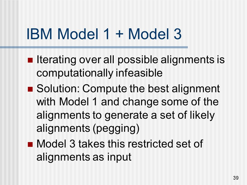 39 IBM Model 1 + Model 3 Iterating over all possible alignments is computationally infeasible Solution: Compute the best alignment with Model 1 and change some of the alignments to generate a set of likely alignments (pegging) Model 3 takes this restricted set of alignments as input
