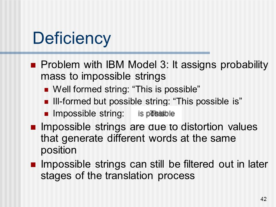 42 Deficiency Problem with IBM Model 3: It assigns probability mass to impossible strings Well formed string: This is possible Ill-formed but possible string: This possible is Impossible string: Impossible strings are due to distortion values that generate different words at the same position Impossible strings can still be filtered out in later stages of the translation process